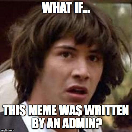 Conspiracy Keanu Meme | WHAT IF... THIS MEME WAS WRITTEN BY AN ADMIN? | image tagged in memes,conspiracy keanu | made w/ Imgflip meme maker