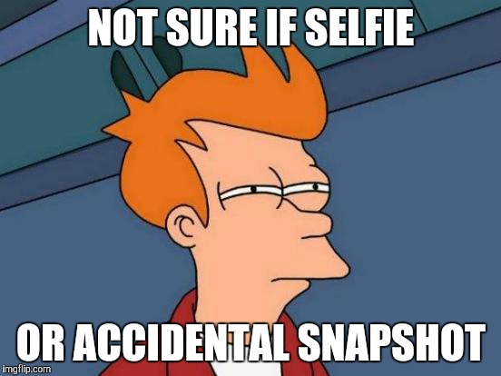 Futurama Fry Meme | NOT SURE IF SELFIE OR ACCIDENTAL SNAPSHOT | image tagged in memes,futurama fry | made w/ Imgflip meme maker