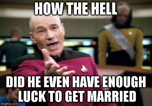 Picard Wtf Meme | HOW THE HELL DID HE EVEN HAVE ENOUGH LUCK TO GET MARRIED | image tagged in memes,picard wtf | made w/ Imgflip meme maker