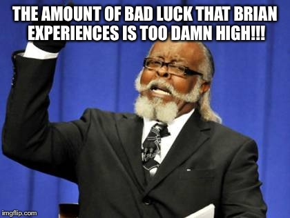 Too Damn High Meme | THE AMOUNT OF BAD LUCK THAT BRIAN EXPERIENCES IS TOO DAMN HIGH!!! | image tagged in memes,too damn high | made w/ Imgflip meme maker