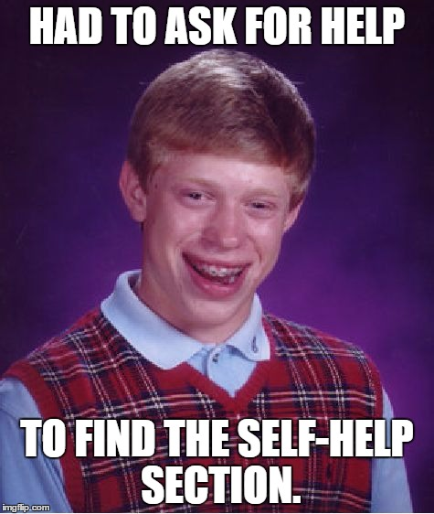 Self-Helpless | HAD TO ASK FOR HELP TO FIND THE SELF-HELP SECTION. | image tagged in memes,bad luck brian,self help,poor guy,ask for help | made w/ Imgflip meme maker