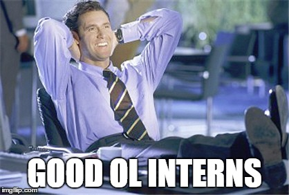 GOOD OL INTERNS | image tagged in interns | made w/ Imgflip meme maker