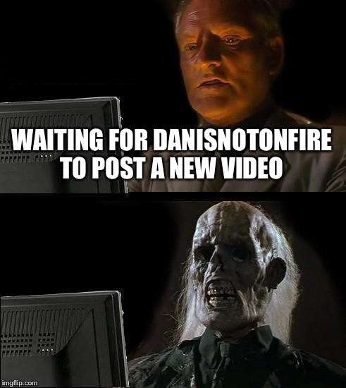 Why you never post a new video!? | WAITING FOR DANISNOTONFIRE TO POST A NEW VIDEO | image tagged in memes,ill just wait here,danisnotonfire,youtube,youtubers | made w/ Imgflip meme maker
