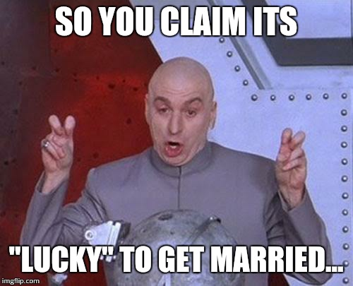 "Dr Evil Laser Meme | SO YOU CLAIM ITS ""LUCKY"" TO GET MARRIED... 