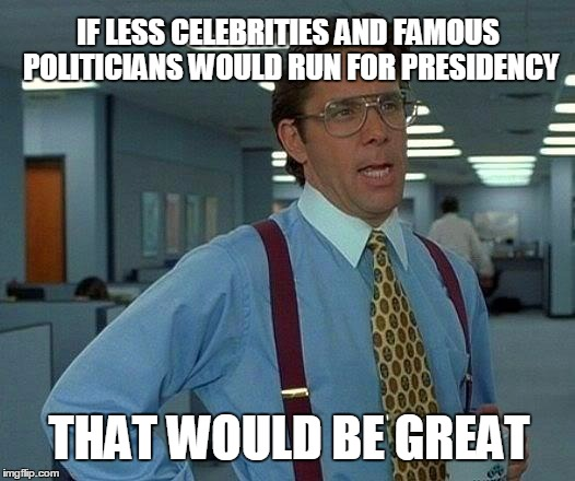 That Would Be Great Meme | IF LESS CELEBRITIES AND FAMOUS POLITICIANS WOULD RUN FOR PRESIDENCY THAT WOULD BE GREAT | image tagged in memes,that would be great | made w/ Imgflip meme maker