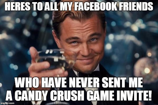 Leonardo Dicaprio Cheers Meme | HERES TO ALL MY FACEBOOK FRIENDS WHO HAVE NEVER SENT ME A CANDY CRUSH GAME INVITE! | image tagged in memes,leonardo dicaprio cheers | made w/ Imgflip meme maker