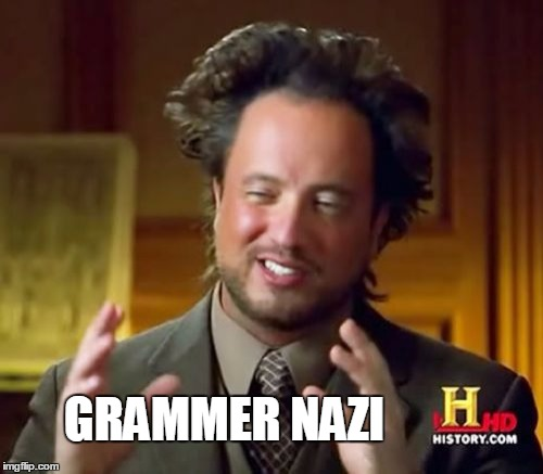 Ancient Aliens Meme | GRAMMER NAZI | image tagged in memes,ancient aliens | made w/ Imgflip meme maker