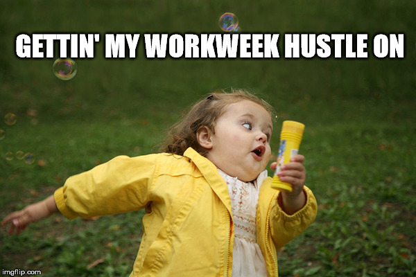 hustle | GETTIN' MY WORKWEEK HUSTLE ON | image tagged in julie | made w/ Imgflip meme maker