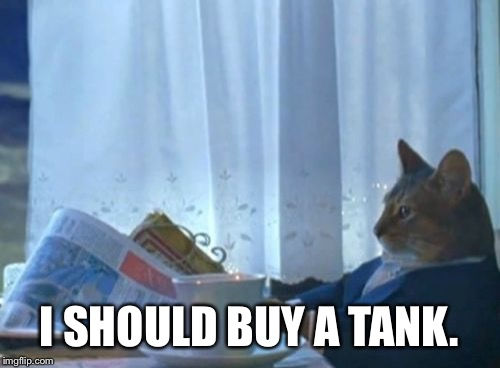 I Should Buy A Boat Cat Meme | I SHOULD BUY A TANK. | image tagged in memes,i should buy a boat cat | made w/ Imgflip meme maker