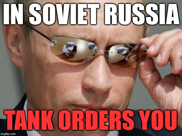 IN SOVIET RUSSIA TANK ORDERS YOU | made w/ Imgflip meme maker
