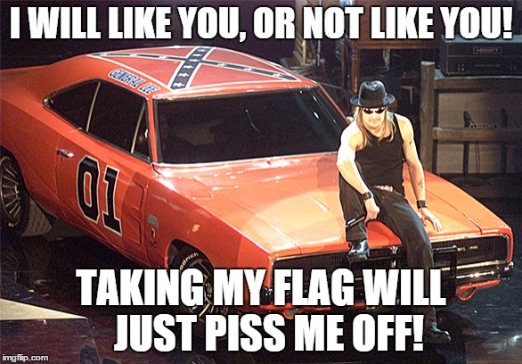 Kid Rock | I WILL LIKE YOU, OR NOT LIKE YOU! TAKING MY FLAG WILL  JUST PISS ME OFF! | image tagged in kid rock | made w/ Imgflip meme maker