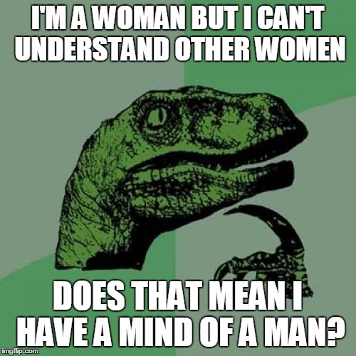 Philosoraptor Meme | I'M A WOMAN BUT I CAN'T UNDERSTAND OTHER WOMEN DOES THAT MEAN I HAVE A MIND OF A MAN? | image tagged in memes,philosoraptor | made w/ Imgflip meme maker
