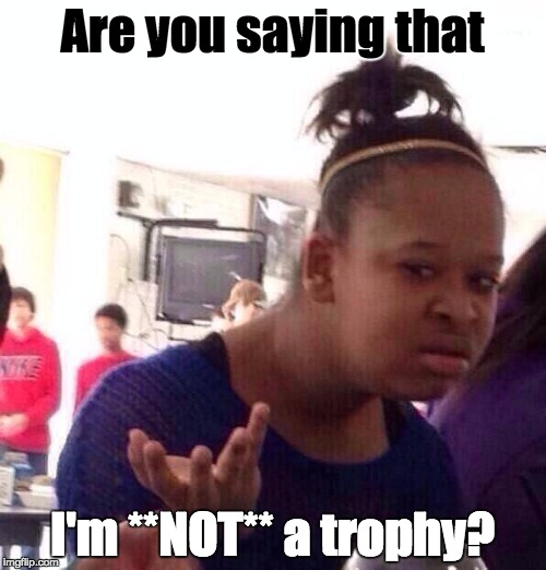 Black Girl Wat Meme | Are you saying that I'm **NOT** a trophy? | image tagged in memes,black girl wat | made w/ Imgflip meme maker