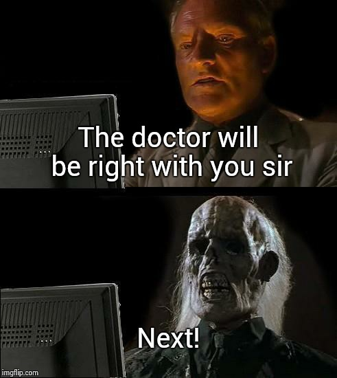 Ill Just Wait Here Meme | The doctor will be right with you sir Next! | image tagged in memes,ill just wait here | made w/ Imgflip meme maker