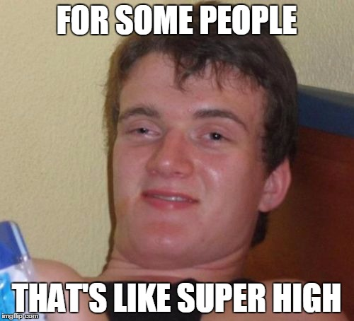 10 Guy Meme | FOR SOME PEOPLE THAT'S LIKE SUPER HIGH | image tagged in memes,10 guy | made w/ Imgflip meme maker