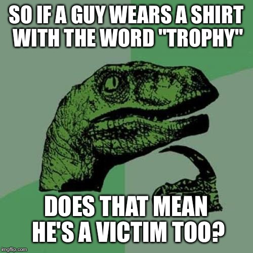 "Philosoraptor Meme | SO IF A GUY WEARS A SHIRT WITH THE WORD ""TROPHY"" DOES THAT MEAN HE'S A VICTIM TOO? 