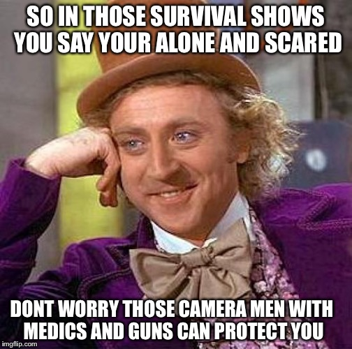 You know those shows | SO IN THOSE SURVIVAL SHOWS YOU SAY YOUR ALONE AND SCARED DONT WORRY THOSE CAMERA MEN WITH MEDICS AND GUNS CAN PROTECT YOU | image tagged in memes,creepy condescending wonka,shows,lies,funny | made w/ Imgflip meme maker