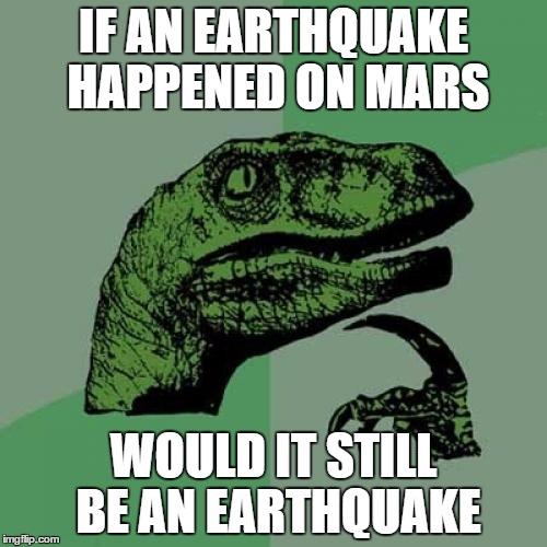 Philosoraptor Meme | IF AN EARTHQUAKE HAPPENED ON MARS WOULD IT STILL BE AN EARTHQUAKE | image tagged in memes,philosoraptor | made w/ Imgflip meme maker