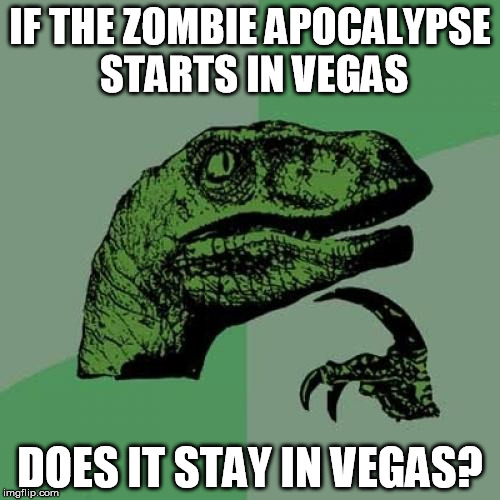 Philosoraptor Meme | IF THE ZOMBIE APOCALYPSE STARTS IN VEGAS DOES IT STAY IN VEGAS? | image tagged in memes,philosoraptor,AdviceAnimals | made w/ Imgflip meme maker