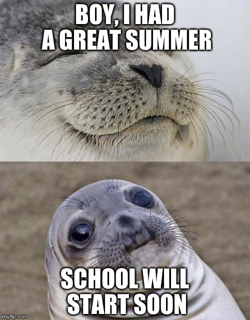The horror! | BOY, I HAD A GREAT SUMMER SCHOOL WILL START SOON | image tagged in memes,short satisfaction vs truth | made w/ Imgflip meme maker