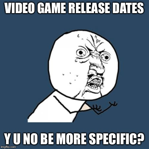 Coming sometime this century | VIDEO GAME RELEASE DATES Y U NO BE MORE SPECIFIC? | image tagged in memes,y u no | made w/ Imgflip meme maker
