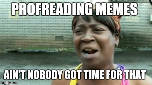 Am I The Only One Around Here Who Submits  A Meme Comment? | PROFREADING MEMES AIN'T NOBODY GOT TIME FOR THAT | image tagged in memes,aint nobody got time for that | made w/ Imgflip meme maker
