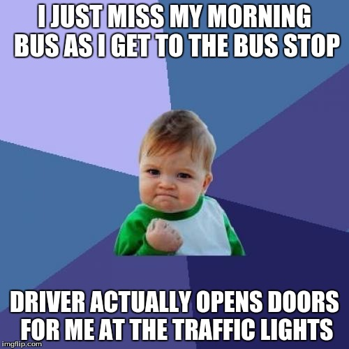 Success Kid Meme | I JUST MISS MY MORNING BUS AS I GET TO THE BUS STOP DRIVER ACTUALLY OPENS DOORS FOR ME AT THE TRAFFIC LIGHTS | image tagged in memes,success kid,AdviceAnimals | made w/ Imgflip meme maker