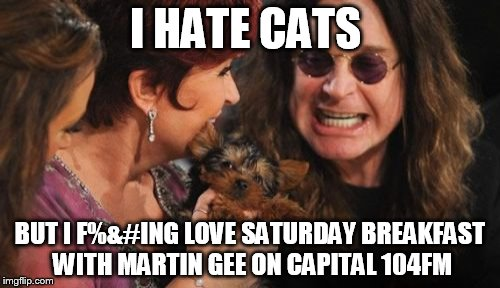 Selfish Ozzy | I HATE CATS BUT I F%&#ING LOVE SATURDAY BREAKFAST WITH MARTIN GEE ON CAPITAL 104FM | image tagged in memes,selfish ozzy | made w/ Imgflip meme maker