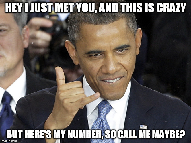 HEY I JUST MET YOU, AND THIS IS CRAZY BUT HERE'S MY NUMBER, SO CALL ME MAYBE? | image tagged in carly rae jepsen,obama,call me maybe,satire | made w/ Imgflip meme maker