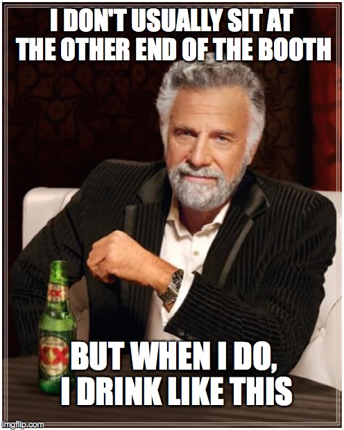 I DON'T USUALLY SIT AT THE OTHER END OF THE BOOTH BUT WHEN I DO, I DRINK LIKE THIS | made w/ Imgflip meme maker