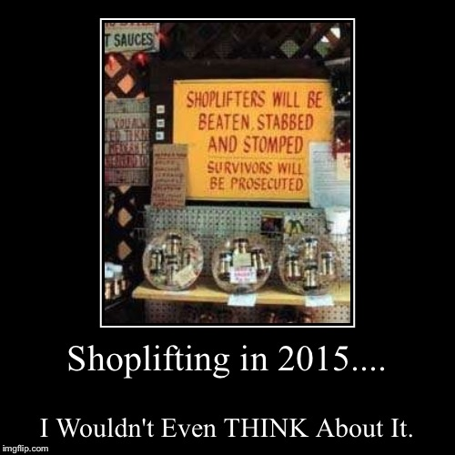 Don't Shoplift. Especially From Here. | Shoplifting in 2015.... | I Wouldn't Even THINK About It. | image tagged in demotivationals,shopping,funny sign,memes,stealing | made w/ Imgflip demotivational maker