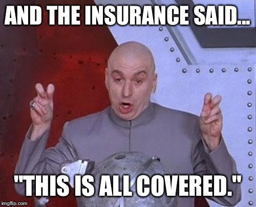 "Dr Evil Laser Meme | AND THE INSURANCE SAID... ""THIS IS ALL COVERED."" 