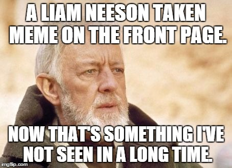 Obi-Wan | A LIAM NEESON TAKEN MEME ON THE FRONT PAGE. NOW THAT'S SOMETHING I'VE NOT SEEN IN A LONG TIME. | image tagged in obi-wan | made w/ Imgflip meme maker
