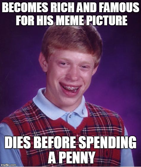 Bad Luck Brian | BECOMES RICH AND FAMOUS FOR HIS MEME PICTURE DIES BEFORE SPENDING A PENNY | image tagged in memes,bad luck brian | made w/ Imgflip meme maker
