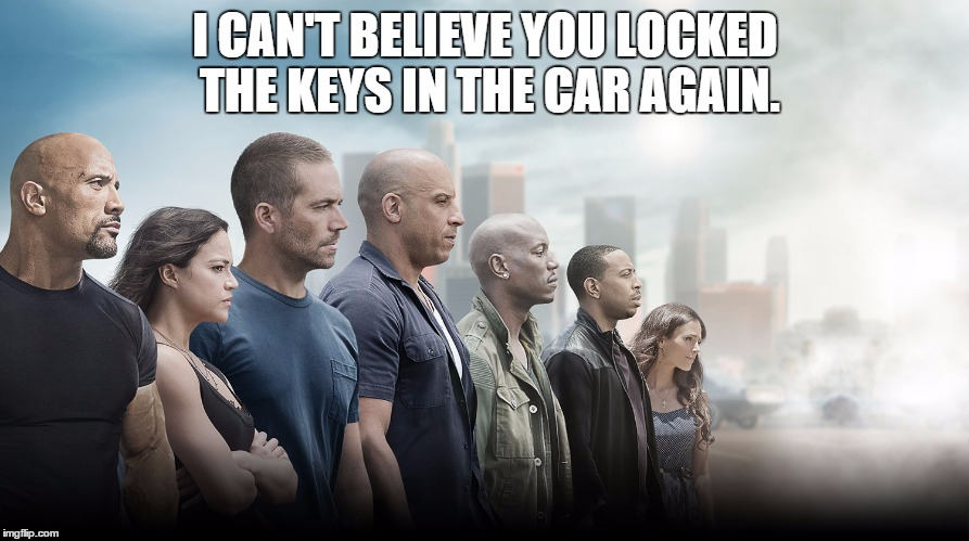 Again? | I CAN'T BELIEVE YOU LOCKED THE KEYS IN THE CAR AGAIN. | image tagged in fast and furious,drive,bad drivers | made w/ Imgflip meme maker