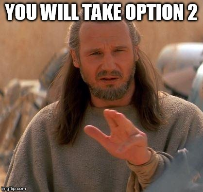 Jedi Mind Trick | YOU WILL TAKE OPTION 2 | image tagged in jedi mind trick | made w/ Imgflip meme maker