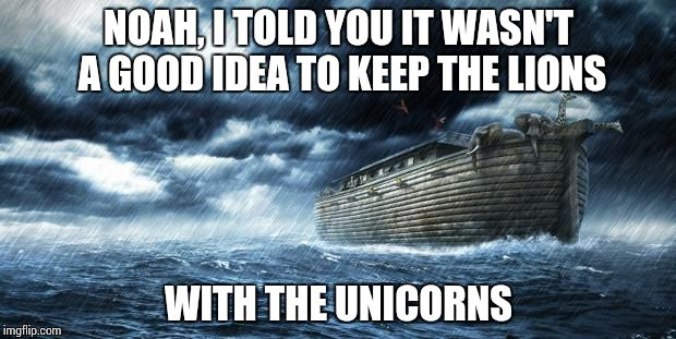 noahs ark | NOAH, I TOLD YOU IT WASN'T A GOOD IDEA TO KEEP THE LIONS WITH THE UNICORNS | image tagged in noahs ark | made w/ Imgflip meme maker