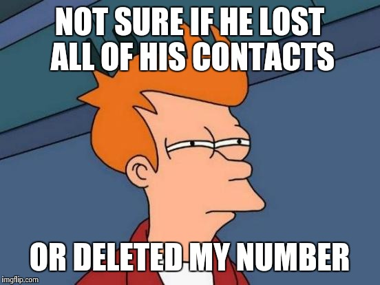 Futurama Fry Meme | NOT SURE IF HE LOST ALL OF HIS CONTACTS OR DELETED MY NUMBER | image tagged in memes,futurama fry | made w/ Imgflip meme maker