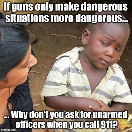 Third World Skeptical Kid Meme | If guns only make dangerous situations more dangerous... ... Why don't you ask for unarmed officers when you call 911? | image tagged in memes,third world skeptical kid | made w/ Imgflip meme maker