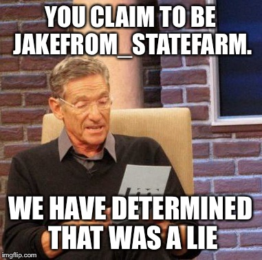 Maury Lie Detector Meme | YOU CLAIM TO BE JAKEFROM_STATEFARM. WE HAVE DETERMINED THAT WAS A LIE | image tagged in memes,maury lie detector | made w/ Imgflip meme maker