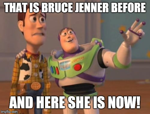 X, X Everywhere Meme | THAT IS BRUCE JENNER BEFORE AND HERE SHE IS NOW! | image tagged in memes,x x everywhere,bruce jenner | made w/ Imgflip meme maker