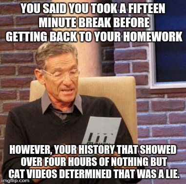 Maury Lie Detector Meme | YOU SAID YOU TOOK A FIFTEEN MINUTE BREAK BEFORE GETTING BACK TO YOUR HOMEWORK HOWEVER, YOUR HISTORY THAT SHOWED OVER FOUR HOURS OF NOTHING B | image tagged in memes,maury lie detector | made w/ Imgflip meme maker