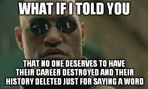Matrix Morpheus Meme | WHAT IF I TOLD YOU THAT NO ONE DESERVES TO HAVE THEIR CAREER DESTROYED AND THEIR HISTORY DELETED JUST FOR SAYING A WORD | image tagged in memes,matrix morpheus | made w/ Imgflip meme maker