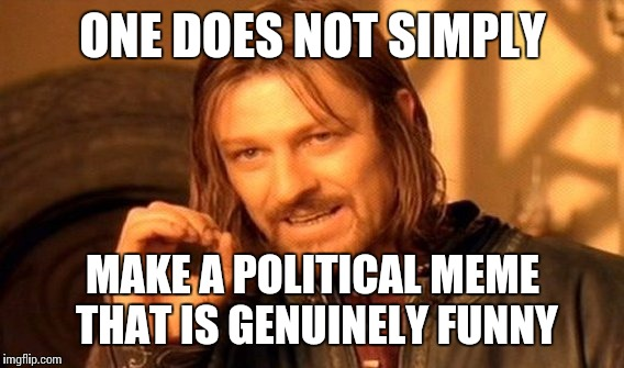 One Does Not Simply Meme | ONE DOES NOT SIMPLY MAKE A POLITICAL MEME THAT IS GENUINELY FUNNY | image tagged in memes,one does not simply | made w/ Imgflip meme maker