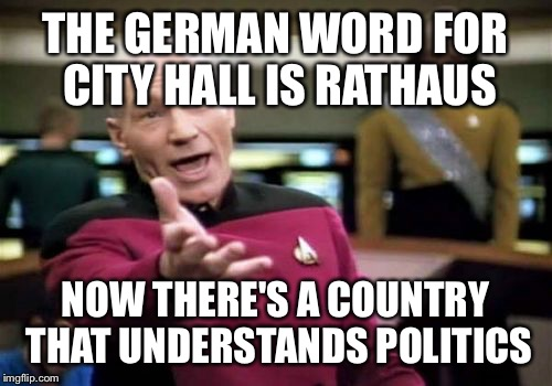 Picard Wtf Meme | THE GERMAN WORD FOR CITY HALL IS RATHAUS NOW THERE'S A COUNTRY THAT UNDERSTANDS POLITICS | image tagged in memes,picard wtf | made w/ Imgflip meme maker