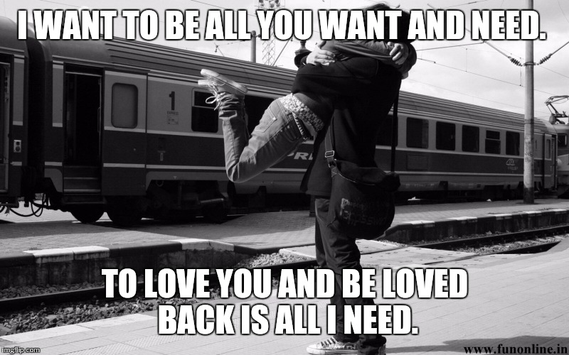 Cute Couples | I WANT TO BE ALL YOU WANT AND NEED. TO LOVE YOU AND BE LOVED BACK IS ALL I NEED. | image tagged in cute couples | made w/ Imgflip meme maker
