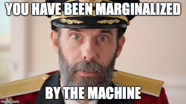 Capitan Obvious | YOU HAVE BEEN MARGINALIZED BY THE MACHINE | image tagged in capitan obvious | made w/ Imgflip meme maker
