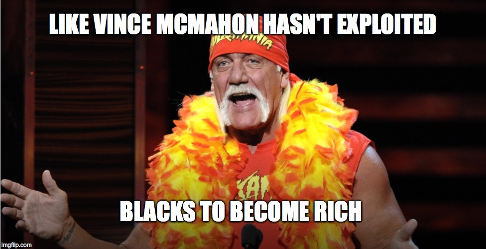 HULK - AMERICA'S NEWEST RACIST - WWE ASSISTS LIBERALS IN TAKING AWAY MORE FREEDOM OF SPEECH | LIKE VINCE MCMAHON HASN'T EXPLOITED BLACKS TO BECOME RICH | image tagged in hulk hogan,hulkamania | made w/ Imgflip meme maker