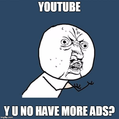 Y U No Meme | YOUTUBE Y U NO HAVE MORE ADS? | image tagged in memes,y u no | made w/ Imgflip meme maker