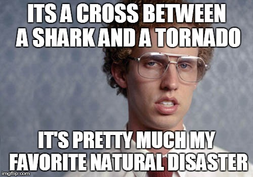 Sharknado's Creator | ITS A CROSS BETWEEN A SHARK AND A TORNADO IT'S PRETTY MUCH MY FAVORITE NATURAL DISASTER | image tagged in napolean dynamite,sharknado,sharknado 3 | made w/ Imgflip meme maker